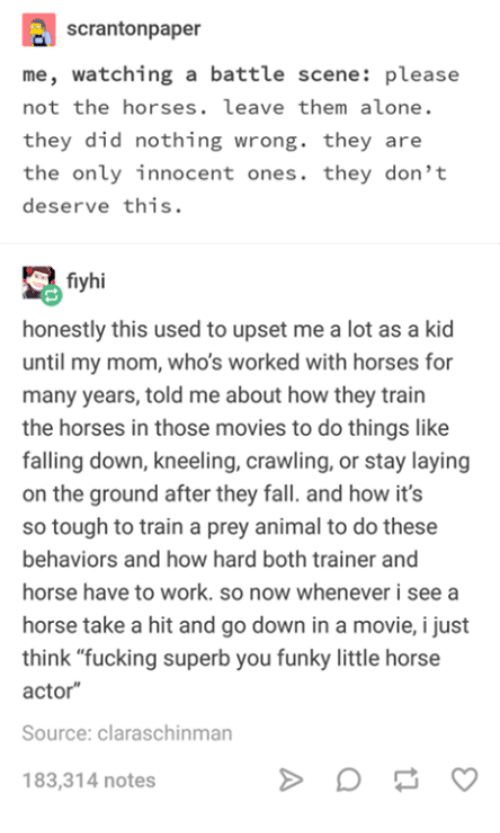 """Kneeling: scrantonpaper  me, watching a battle scene: please  not the horses. leave them alone.  they did nothing wrong. they are  the only innocent ones. they don't  deserve this.  fiyhi  honestly this used to upset me a lot as a kid  until my mom, who's worked with horses for  many years, told me about how they train  the horses in those movies to do things like  falling down, kneeling, crawling, or stay laying  on the ground after they fall. and how it's  so tough to train a prey animal to do these  behaviors and how hard both trainer and  horse have to work. so now whenever i see a  horse take a hit and go down in a movie, i just  think """"fucking superb you funky little horse  actor  Source: claraschinman  183,314 notes"""