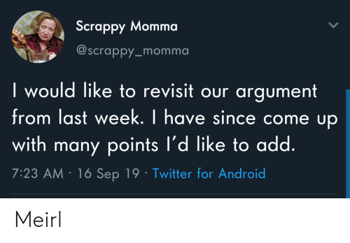 Android, Twitter, and Scrappy: Scrappy Momma  @Scrappy_momma  I would like to revisit our argument  from last week. I have since come up  with many points l'd like to add.  7:23 AM 16 Sep 19 Twitter for Android Meirl