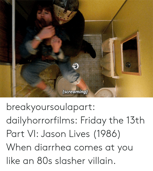 80s, Friday, and Tumblr: (screaming) breakyoursoulapart:  dailyhorrorfilms:  Friday the 13th Part VI: Jason Lives  (1986) When diarrhea comes at you like an 80s slasher villain.
