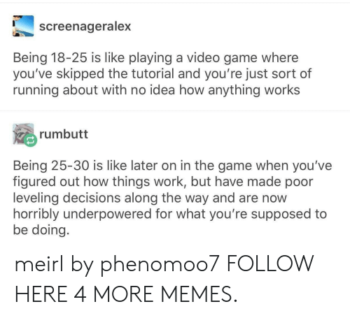 Gamely: screenageralex  Being 18-25 is like playing a video game where  you've skipped the tutorial and you're just sort of  running about with no idea how anything works  rumbutt  Being 25-30 is like later on in the game when you've  figured out how things work, but have made poor  leveling decisions along the way and are now  horribly underpowered for what you're supposed to  be doing meirl by phenomoo7 FOLLOW HERE 4 MORE MEMES.
