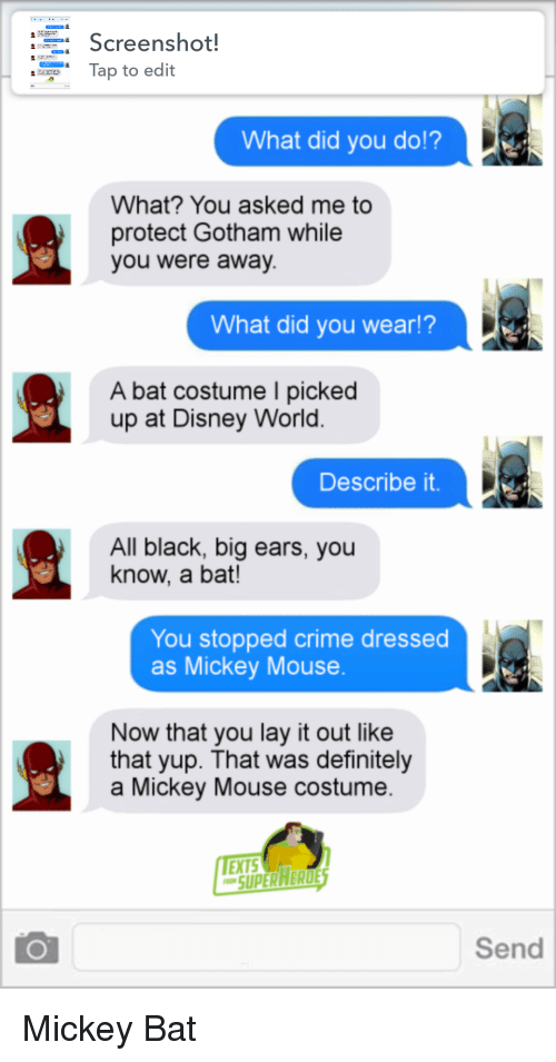 Criming: Screenshot!  ap to edit  What did you do!?  What? You asked me to  protect Gotham while  you were away  What did you wear!?  A bat costume I picked  up at Disney World.  Describe it.  All black, big ears, you  know, a bat!  You stopped crime dressed  as Mickey Mouse  Now that you lay it out like  that yup. That was definitely  a Mickey Mouse costume  EXTS  SUPERARERDE  Send Mickey Bat