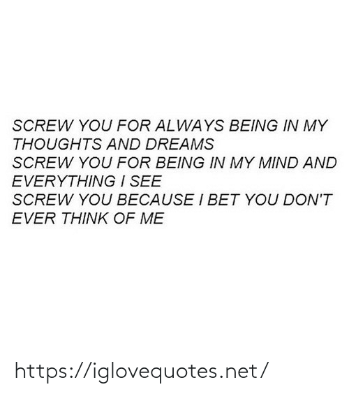 I Bet: SCREW YOU FOR ALWAYS BEING IN MY  THOUGHTS AND DREAMS  SCREW YOU FOR BEING IN MY MIND AND  EVERYTHING I SEE  SCREW YOU BECAUSE I BET YOU DON'T  EVER THINK OF ME https://iglovequotes.net/