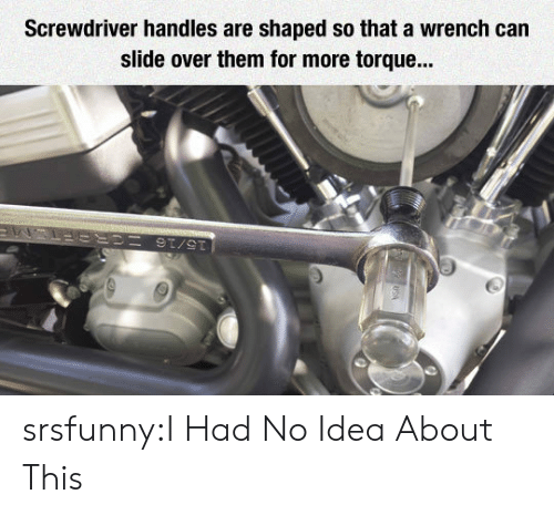 torque: Screwdriver handles are shaped so that a wrench can  slide over them for more torque... srsfunny:I Had No Idea About This