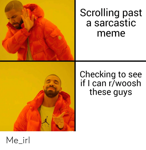 Sarcastic Meme: Scrolling past  a sarcastic  meme  Checking to see  if I can r/woosh  these guys Me_irl