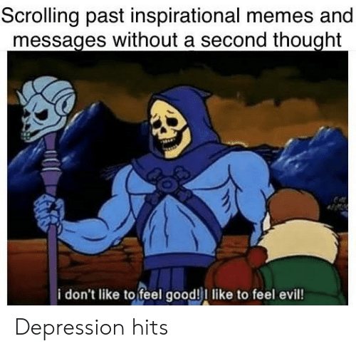 Inspirational Memes: Scrolling past inspirational memes and  messages without a second thought  i don't like to feel good!I like to feel evil! Depression hits