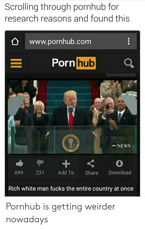 Foundly: Scrolling through pornhub for  research reasons and found this  www.pornhub.com  Porn hub  699 231 Add To Share Download  Rich white man fucks the entire country at once Pornhub is getting weirder nowadays