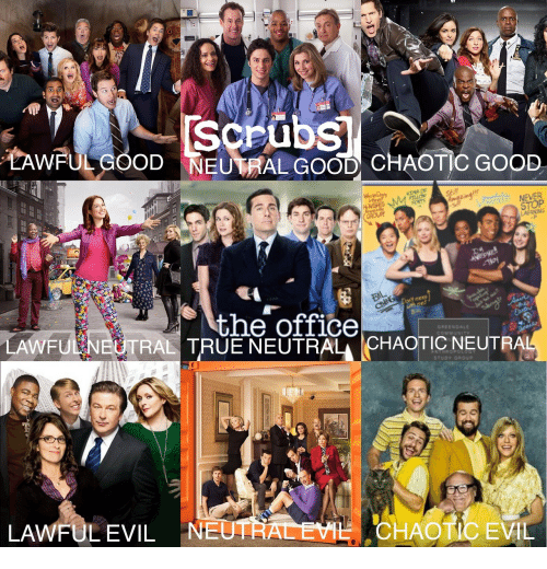 Scrubs: Scrubs  TAWFULGOOD NEUTRAL GOOD CHAOTIC GOOD  NEVER  STOP  LAERNING  the office  GREENDALE  LAWFU  TRAL TRUE NEUTRAL CHAOTIC NEUTR  STUDY GROUP  LAWFULEVIL NE  CHAOTIC EVIL