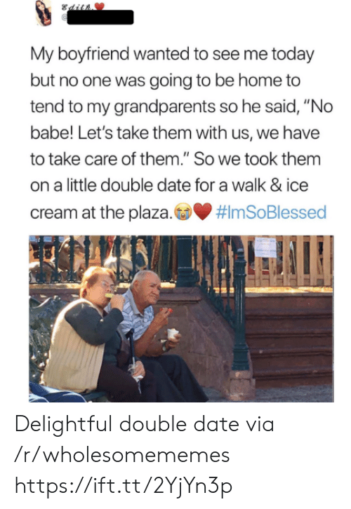 """delightful: Sdit  My boyfriend wanted to see me today  but no one was going to be home to  tend to my grandparents so he said, """"No  babe! Let's take them with us, we have  to take care of them."""" So we took them  on a little double date for a walk & ice  cream at the plaza.  Delightful double date via /r/wholesomememes https://ift.tt/2YjYn3p"""
