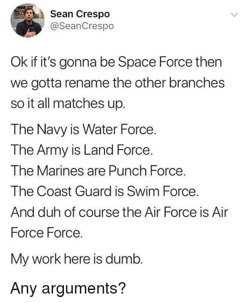 Dumb, Memes, and Work: Sean Crespo  @SeanCrespo  Ok if it's gonna be Space Force then  we gotta rename the other branches  so it all matches up.  The Navy is Water Force  The Army is Land Force.  The Marines are Punch Force  The Coast Guard is Swim Force  And duh of course the Air Force is Air  Force Force.  My work here is dumb. Any arguments?