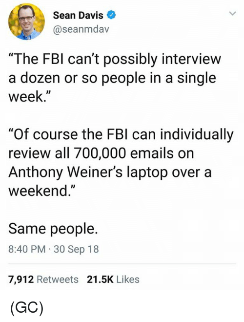 "Fbi, Memes, and Laptop: Sean Davis  @seanmdav  ""The FBI can't possibly interview  a dozen or so people in a single  week.""  ""Of course the FBI can individually  review all 700,000 emails on  Anthony Weiner's laptop over a  weekend.""  Same people.  8:40 PM 30 Sep 18  7,912 Retweets 21.5K Likes (GC)"
