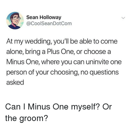 Being Alone, Wedding, and Questions: Sean Holloway  @CoolSeanDotCom  At my wedding, you'll be able to come  alone, bring a Plus One, or choose a  Minus One, where you can uninvite one  person of your choosing, no questions  asked Can I Minus One myself? Or the groom?
