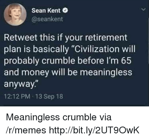 "Memes, Money, and Http: Sean Kent  @seankent  Retweet this if your retirement  plan is basically ""Civilization will  probably crumble before I'm 65  and money will be meaningless  anyway.""  12:12 PM 13 Sep 18 Meaningless crumble via /r/memes http://bit.ly/2UT9OwK"