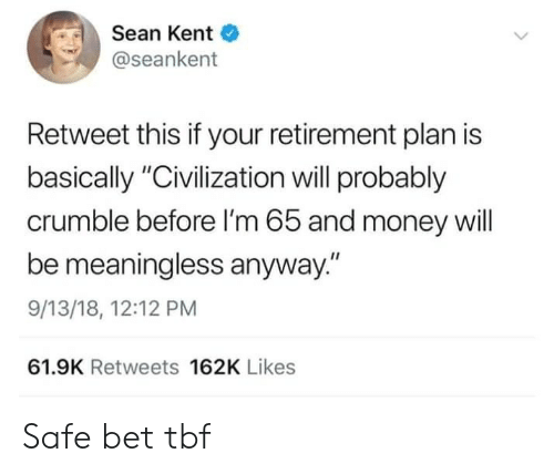 "Money, Civilization, and Bet: Sean Kent  @seankent  Retweet this if your retirement plan is  basically ""Civilization will probably  crumble before I'm 65 and money will  be meaningless anyway.""  9/13/18, 12:12 PM  61.9K Retweets 162K Likes Safe bet tbf"