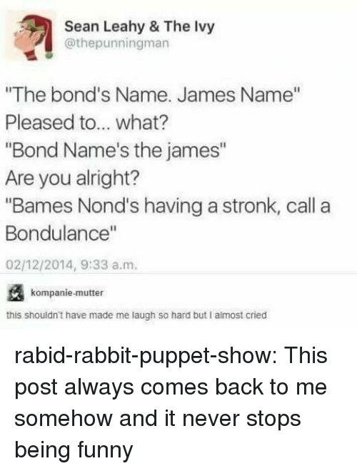 """laugh-so-hard: Sean Leahy & The Ivy  @thepunningman  """"The bond's Name. James Name""""  Pleased to... what?  """"Bond Name's the james""""  Are you alright?  """"Bames Nond's having a stronk, call a  Bondulance""""  02/12/2014, 9:33 a.m.  kompanie-mutter  this shouldn't have made me laugh so hard but I almost cried rabid-rabbit-puppet-show:  This post always comes back to me somehow and it never stops being funny"""