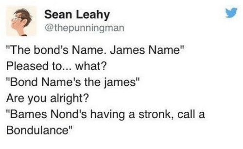 """Alright, Bond, and James: Sean Leahy  @thepunningman  """"The bond's Name. James Name""""  Pleased to... what?  """"Bond Name's the james""""  Are you alright?  """"Bames Nond's having a stronk, call a  Bondulance"""""""