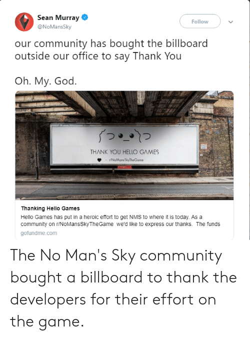 Billboard, Community, and God: Sean Murray  Follow  @NoMansSky  our community has bought the billboard  outside our office to say Thank You  Oh. My. God.  THANK YOU HELLO GAMES  r/NoMans SkyTheGame  Thanking Hello Games  Hello Games has put in a heroic effort to get NMS to where it is today. As a  community on r/NOMansSkyTheGame we'd like to express our thanks. The funds  gofundme.com The No Man's Sky community bought a billboard to thank the developers for their effort on the game.