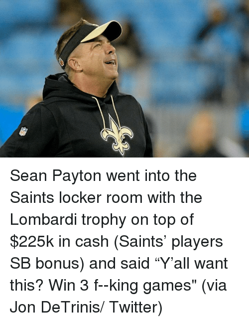 "New Orleans Saints, Twitter, and Games: Sean Payton went into the Saints locker room with the Lombardi trophy on top of $225k in cash (Saints' players SB bonus) and said ""Y'all want this? Win 3 f--king games""   (via Jon DeTrinis/ Twitter)"