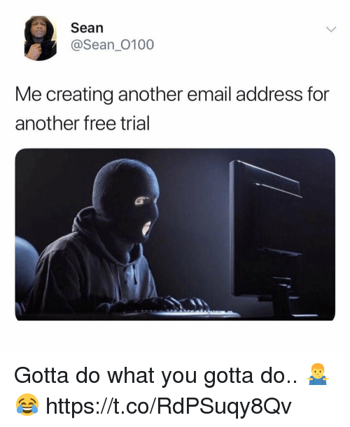 Email, Free, and Another: Sean  @Sean_0100  Me creating another email address for  another free trial Gotta do what you gotta do.. 🤷♂️😂 https://t.co/RdPSuqy8Qv