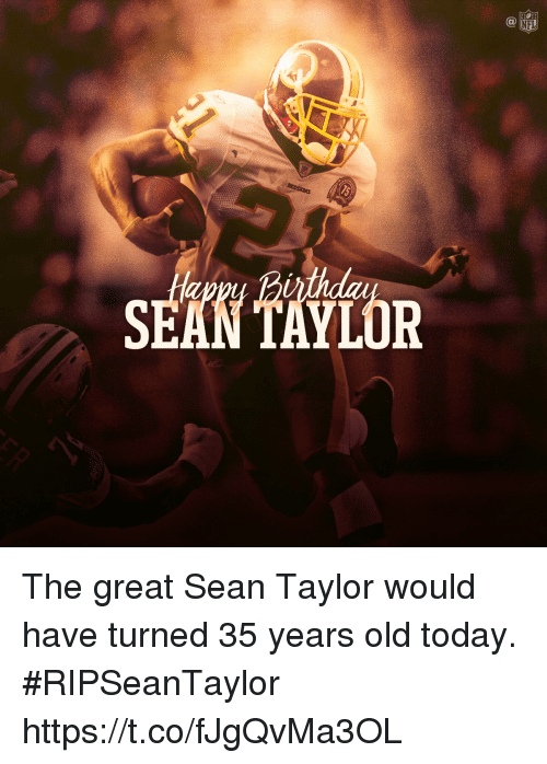 Memes, Today, and Old: SEAN TAYLOR The great Sean Taylor would have turned 35 years old today.  #RIPSeanTaylor https://t.co/fJgQvMa3OL