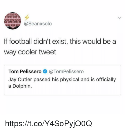 Dolphinately: @Seanxsolo  If football didn't exist, this would be a  way cooler tweet  Tom Pelissero@TomPelissero  Jay Cutler passed his physical and is officially  a Dolphin. https://t.co/Y4SoPyjO0Q