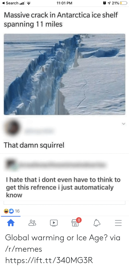 Global warming: Search .  11:01 PM  21%  Massive crack in Antarctica ice shelf  spanning 11 miles  That damn squirrel  I hate that i dont even have to think to  get this refrencei just automaticaly  know  16  |II  A Global warming or Ice Age? via /r/memes https://ift.tt/340MG3R
