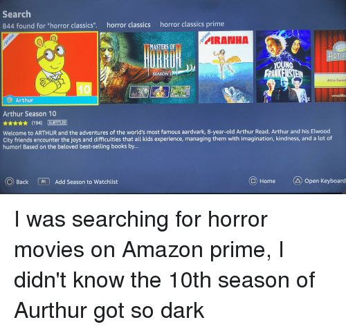 """Arthur Read: Search  844 found for """"horror classics"""".  horror classics  horror classics prime  ?  MASTERS OFİİ  ARTIE  YOUNG  FRAN  EASONI  Alice Sweet  wwwortiflx  Arthur  Arthur Season 10  ★★★★★ (194) [SUBTITLES)  Welcome to ARTHUR and the adventures of the world's most famous aardvark, 8-year-old Arthur Read. Arthur and his Elwood  City friends encounter the joys and difficulties that all kids experience, managing them with imagination, kindness, and a lot of  humor! Based on the beloved best-selling books by...  O Back  @ HomeOpen Keyboard  Add Season to watchlist I was searching for horror movies on Amazon prime, I didn't know the 10th season of Aurthur got so dark"""