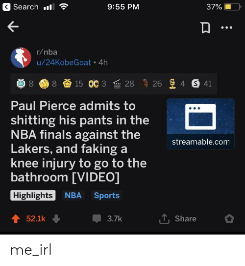knee injury: Search l  9:55 PM  37%  r/nba  u/24KobeGoat 4h  8 15 OC 3  26 4 S 41  28  Paul Pierce admits to  shitting his pants in the  NBA finals against the  Lakers, and faking a  knee injury to go to the  bathroom [VIDEO]  streamable.com  Highlights  NBA  Sports  T,Share  52.1k  3.7k me_irl