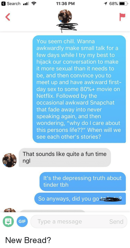 """Try My Best: Search ll  11:36 PM  68%  You seem chill. Wanna  awkwardly make small talk for a  few days while I try my best to  hijack our conversation to make  it more sexual than it needs to  be, and then convince you to  meet up and have awkward first-  day sex to some 80%+ movie on  Netflix. Followed by the  occasional awkward Snapchat  that fade away into never  speaking again, and then  wondering, """"why do I care about  this persons life??"""" When will we  see each other's stories?  That sounds like quite a fun time  ng  It's the depressing truth about  tinder tbh  So anyways, did you goa  GIF  Type a message  Send New Bread?"""