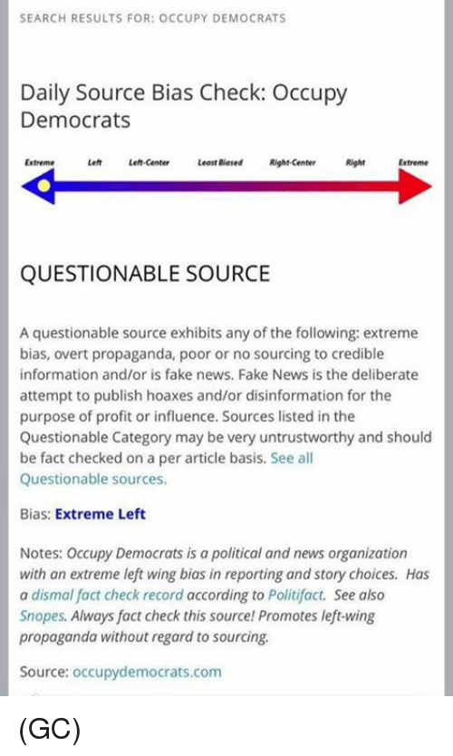 sourcing: SEARCH RESULTS FOR: OCCUPY DEMOCRATS  Daily Source Bias Check: Occupy  Democrats  Extreme  Left Left-center  Least Biased Right-center  Right  QUESTIONABLE SOURCE  A questionable source exhibits any of the following: extreme  bias, overt propaganda, poor or no sourcing to credible  information and/or is fake news, Fake News is the deliberate  attempt to publish hoaxes and/or disinformation for the  purpose of profit or influence. Sources listed in the  Questionable Category may be very untrustworthy and should  be fact checked on a per article basis. See all  Questionable sources.  Bias: Extreme Left  Notes: Occupy Democrats is a political and news organization  with an extreme left wing bias in reporting and story choices. Has  a dismal fact check record according to Politifact. See also  Snopes. Always fact check this source Promotes left-wing  propaganda without regard to sourcing.  Source: occupydemocrats.com (GC)