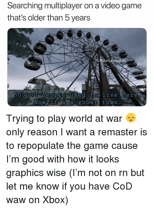 Memes, The Game, and Xbox: Searching multiplayer on a video game  that's older than b years  G:PolarSaurusRex  Now it s a ghost town. Trying to play world at war 😞 only reason I want a remaster is to repopulate the game cause I'm good with how it looks graphics wise (I'm not on rn but let me know if you have CoD waw on Xbox)
