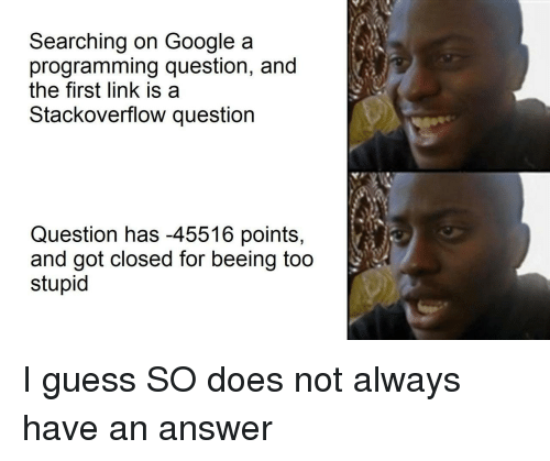 Too Stupid: Searching on Google a  programming question, and  the first link is a  Stackoverflow question  Question has -45516 points,  and got closed for beeing too  stupid I guess SO does not always have an answer