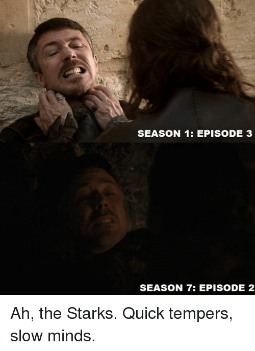 episode 3: SEASON 1: EPISODE 3  SEASON 7: EPISODE 2 Ah, the Starks. Quick tempers, slow minds.