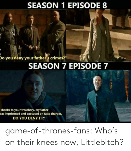 "Season 7: SEASON 1 EPISODE 8  Do you deny your father 's crimes?  SEASON 7 EPISODE 7  Thanks to your treachery, my father  was imprisoned and executed on false charges.  DO YOU DENY IT?"" game-of-thrones-fans:  Who's on their knees now, Littlebitch?"