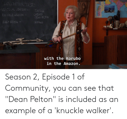 "episode 1: Season 2, Episode 1 of Community, you can see that ""Dean Pelton"" is included as an example of a 'knuckle walker'."