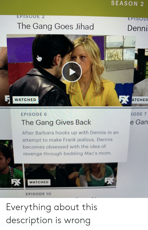 7 Episode 6: SEASON 2  EPTSODE 2  EPTSOD  The Gang Goes Jihad  Denni  ATCHED  WATCHED  SODE 7  EPISODE 6  The Gang Gives Back  e Gan  After Barbara hooks up with Dennis in an  attempt to make Frank jealous, Dennis  becomes obsessed with the idea of  revenge through bedding Mac's mom.  WATCHED  EPISODE 10 Everything about this description is wrong