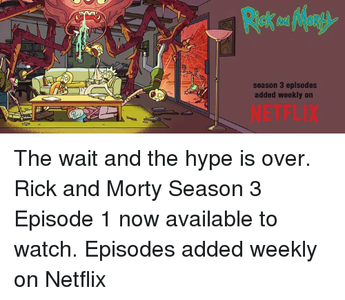 Hype, Memes, and Netflix: season 3 episodes  added weekly on  NETFLIX The wait and the hype is over. Rick and Morty Season 3 Episode 1 now available to watch. Episodes added weekly on Netflix
