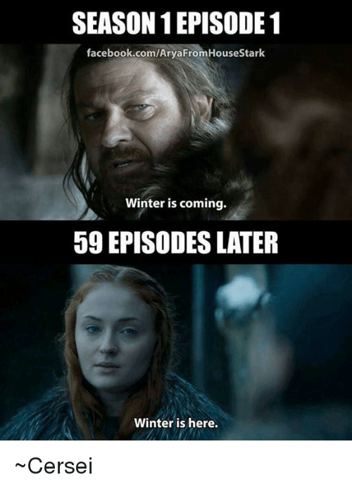 episode 1: SEASON EPISODE 1  facebook.com/Arya From HouseStark  Winter is coming.  59 EPISODES LATER  Winter is here. ~Cersei
