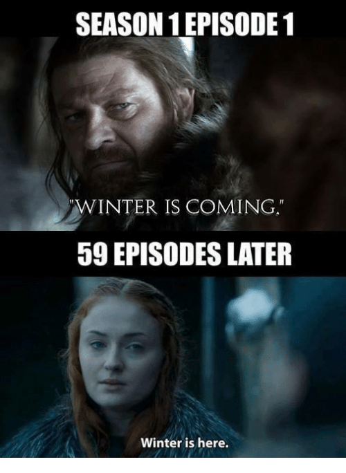 episode 1: SEASON EPISODE 1  WINTER IS COMING  59 EPISODES LATER  Winter is here.