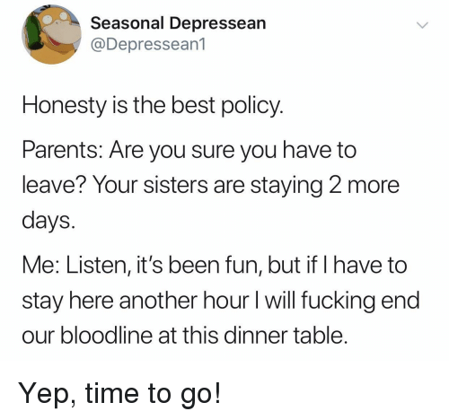 Bloodline: Seasonal Depressean  @Depressean1  Honesty is the best policy.  Parents: Are you sure you have to  leave? Your sisters are staying 2 more  days  Me: Listen, it's been fun, but if I have to  stay here another hour I will fucking end  our bloodline at this dinner table Yep, time to go!