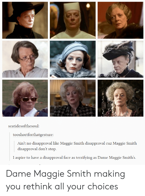Disapproval: seatidesofthesoul:  tooshortforthatgesture:  Ain't no disapproval like Maggie Smith disapproval cuz Maggie Smith  disapproval don't stop  l aspire to have a disapproval face as terrifying as Dame Maggie Smith's Dame Maggie Smith making you rethink all your choices