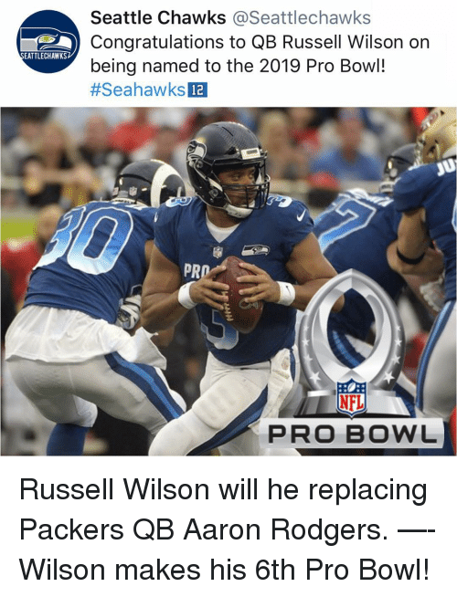 Russell Wilson: Seattle Chawks @Seattlechawks  Congratulations to QB Russell Wilson on  being named to the 2019 Pro Bowl!  #SeahawksDa  EATTLECHAWKS  12  PR  上  NFL  PRO BOWL Russell Wilson will he replacing Packers QB Aaron Rodgers. —- Wilson makes his 6th Pro Bowl!
