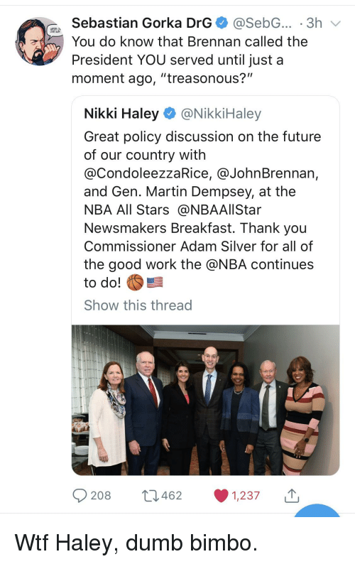 """nba all stars: Sebastian Gorka DrG@SebG... .3h v  You do know that Brennan called the  President YOU served until just a  moment ago, """"treasonous?""""  our  Nikki Haley@NikkiHaley  Great policy discussion on the future  of our country with  @CondoleezzaRice, @JohnBrennan,  and Gen. Martin Dempsey, at the  NBA All Stars @NBAAlIStar  Newsmakers Breakfast. Thank you  Commissioner Adam Silver for all of  the good work the @NBA continues  to do!  Show this thread  208  462  1,237"""
