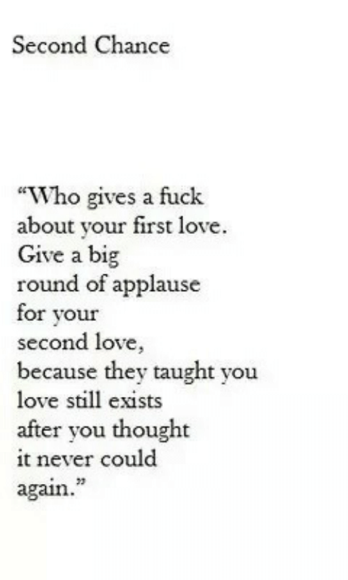 """Applause: Second Chance  """"Who gives a fuck  about your first love.  Give a big  round of applause  for vour  second love,  because they taught you  love still exists  after you thought  it never could  again.  23"""