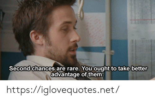 Chances: Second chances are rare. You ought to take better  advantage of them https://iglovequotes.net/