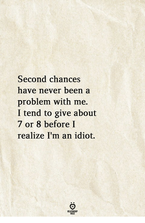 im an idiot: Second chances  have never been a  problem with me.  I tend to give about  7 or 8 before I  realize I'm an idiot.