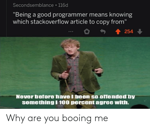 "article: Secondsemblance • 116d  ""Being a good programmer means knowing  which stackoverflow article to copy from""  254  Never before have I been so offended by  something I 100 percent agree with. Why are you booing me"