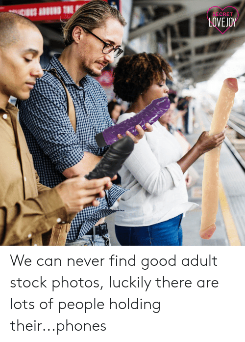 Good, Never, and Stock Photos: SECRET  LOVEJOY We can never find good adult stock photos, luckily there are lots of people holding their...phones