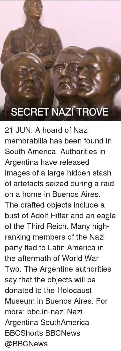 third reich: SECRET NAZI TROVE 21 JUN: A hoard of Nazi memorabilia has been found in South America. Authorities in Argentina have released images of a large hidden stash of artefacts seized during a raid on a home in Buenos Aires. The crafted objects include a bust of Adolf Hitler and an eagle of the Third Reich. Many high-ranking members of the Nazi party fled to Latin America in the aftermath of World War Two. The Argentine authorities say that the objects will be donated to the Holocaust Museum in Buenos Aires. For more: bbc.in-nazi Nazi Argentina SouthAmerica BBCShorts BBCNews @BBCNews