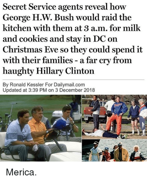 Christmas, Cookies, and Hillary Clinton: Secret Service agents reveal how  George H.W. Bush would raid the  kitchen with them at 3 a.m. for milk  and cookies and stay in DC on  Christmas Eve so they could spend it  with  haughty Hillary Clinton  By Ronald Kessler For Dailymail.com  their families - a far cry from  Updated at 3:39 PM on 3 December 2018 Merica.