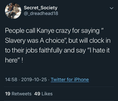 "clock: Secret_Society  @_dreadhead18  People call Kanye crazy for saying ""  Slavery was A choice"", but will clock in  to their jobs faithfully and say ""I hate it  here"" !  14:58 · 2019-10-25 · Twitter for iPhone  19 Retweets 49 Likes"